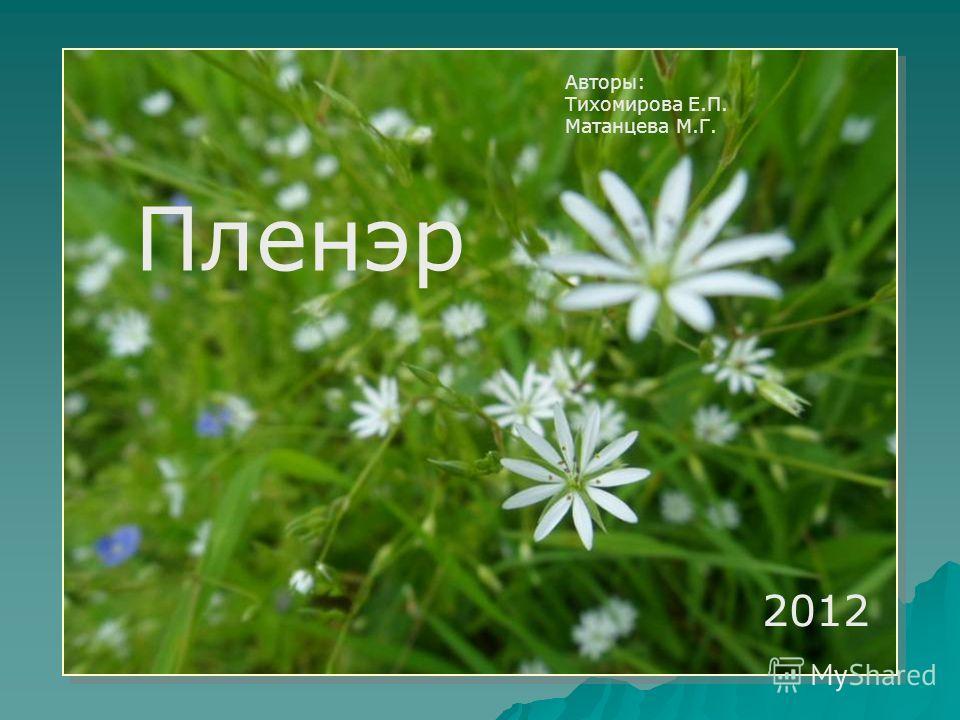 Пленэр 2012 Пленэр 2012 Авторы: Тихомирова Е.П. Матанцева М.Г.