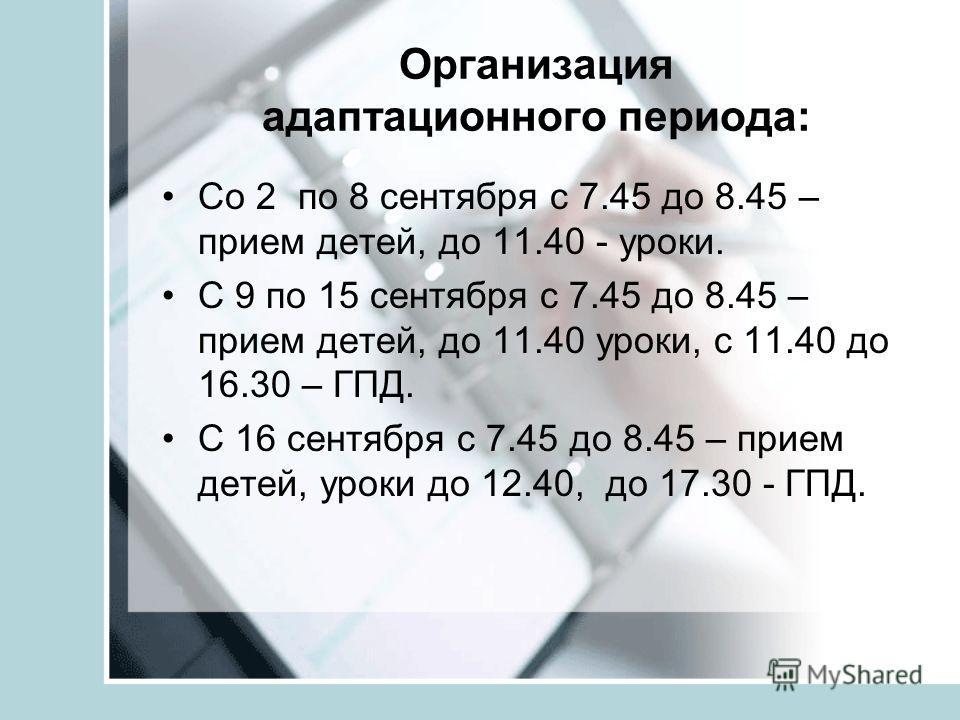 Организация адаптационного периода: Со 2 по 8 сентября с 7.45 до 8.45 – прием детей, до 11.40 - уроки. С 9 по 15 сентября с 7.45 до 8.45 – прием детей, до 11.40 уроки, с 11.40 до 16.30 – ГПД. С 16 сентября с 7.45 до 8.45 – прием детей, уроки до 12.40