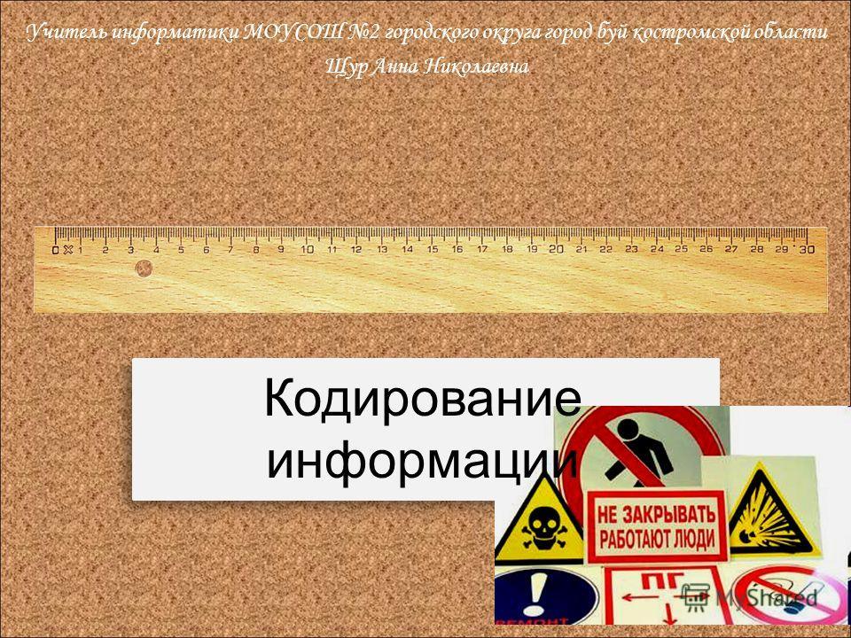 Кодирование информации Учитель информатики МОУСОШ 2 городского округа город буй костромской области Щур Анна Николаевна