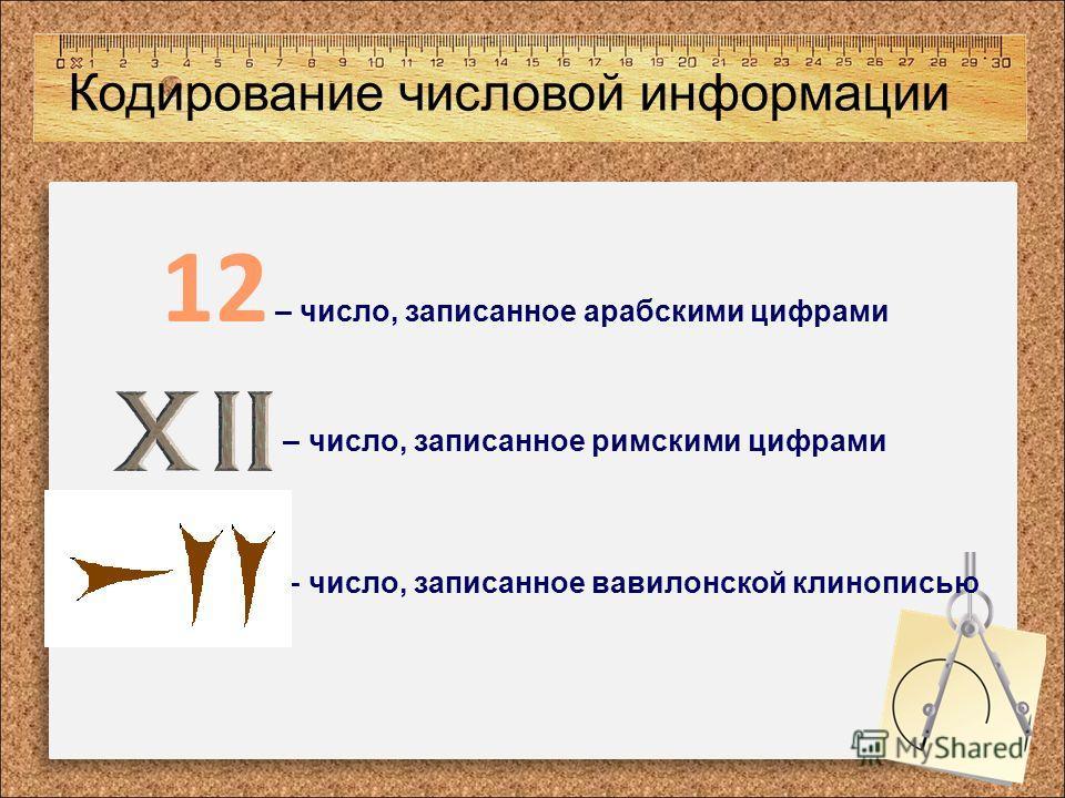 Кодирование числовой информации 12 – число, записанное арабскими цифрами – число, записанное римскими цифрами – число, записанное вавилонской клинописью