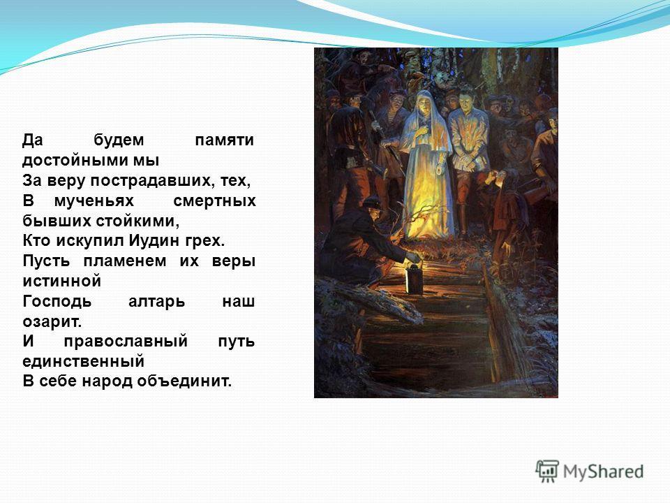 Да будем памяти достойными мы За веру пострадавших, тех, В мученьях смертных бывших стойкими, Кто искупил Иудин грех. Пусть пламенем их веры истинной Господь алтарь наш озарит. И православный путь единственный В себе народ объединит.