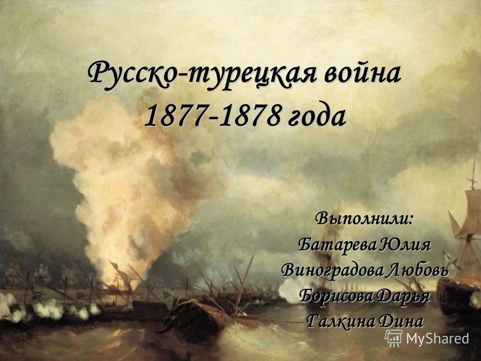Русско-турецкая война 1877-1878 года Выполнили: Батарева Юлия Виноградова Любовь Борисова Дарья Галкина Дина