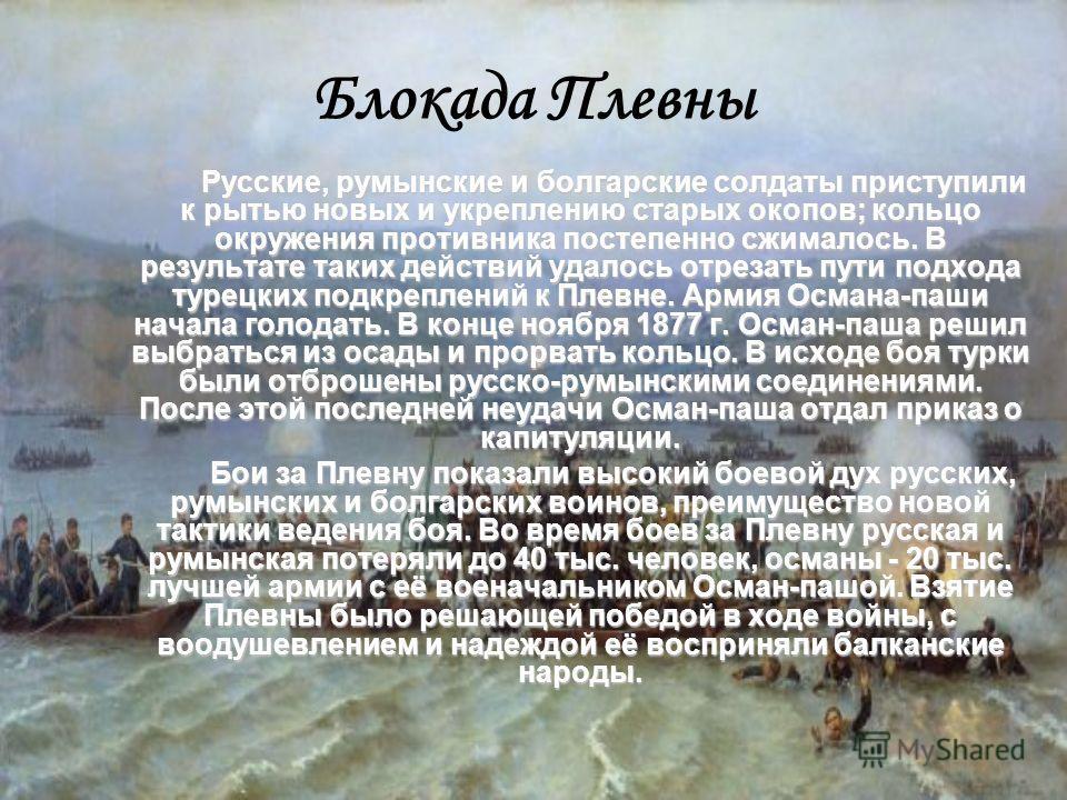 Блокада Плевны Русские, румынские и болгарские солдаты приступили к рытью новых и укреплению старых окопов; кольцо окружения противника постепенно сжималось. В результате таких действий удалось отрезать пути подхода турецких подкреплений к Плевне. Ар