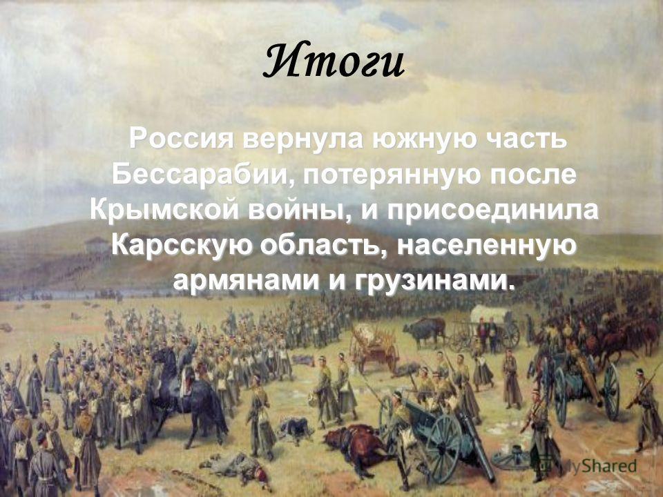 Итоги Россия вернула южную часть Бессарабии, потерянную после Крымской войны, и присоединила Карсскую область, населенную армянами и грузинами.