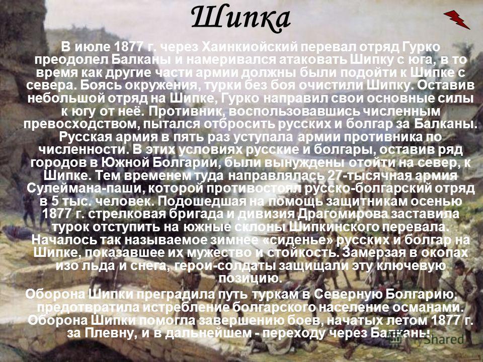 Шипка В июле 1877 г. через Хаинкиойский перевал отряд Гурко преодолел Балканы и намеривался атаковать Шипку с юга, в то время как другие части армии должны были подойти к Шипке с севера. Боясь окружения, турки без боя очистили Шипку. Оставив небольшо