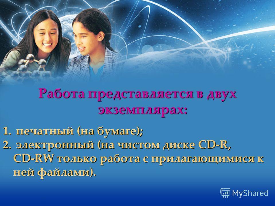 Работа представляется в двух экземплярах: 1. печатный (на бумаге); 2. электронный (на чистом диске CD-R, CD-RW только работа с прилагающимися к ней файлами).