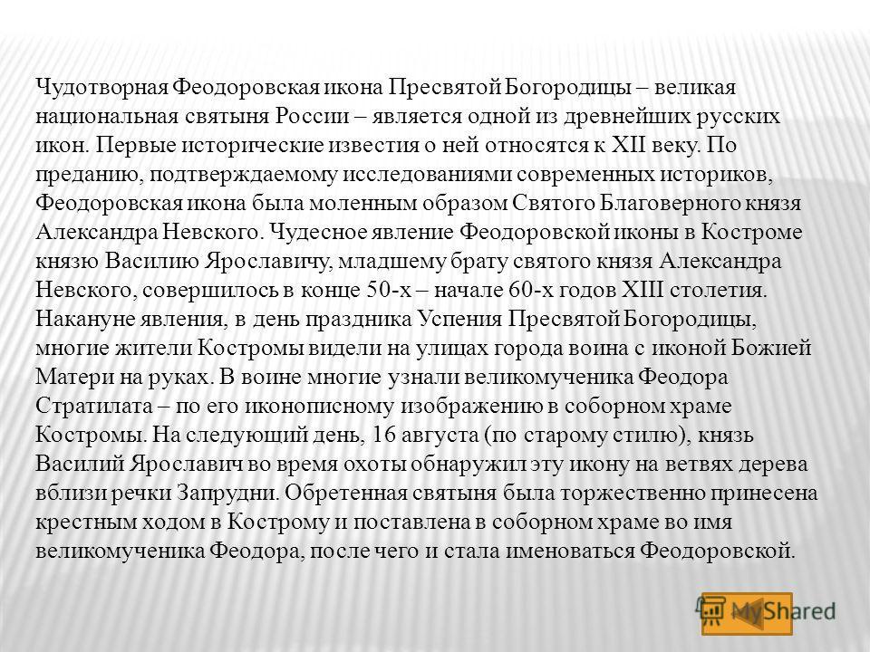 Чудотворная Феодоровская икона Пресвятой Богородицы – великая национальная святыня России – является одной из древнейших русских икон. Первые исторические известия о ней относятся к XII веку. По преданию, подтверждаемому исследованиями современных ис