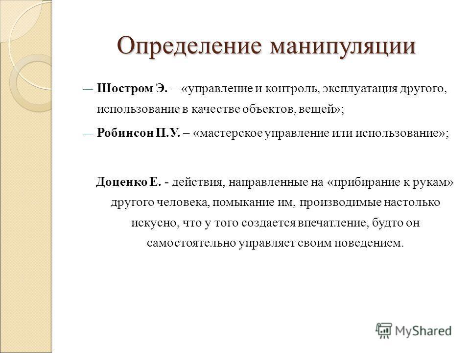 Определение манипуляции Шостром Э. – «управление и контроль, эксплуатация другого, использование в качестве объектов, вещей»; Робинсон П.У. – «мастерское управление или использование»; Доценко Е. - действия, направленные на «прибирание к рукам» друго