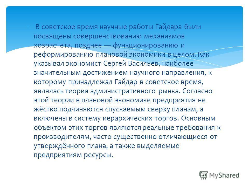 В советское время научные работы Гайдара были посвящены совершенствованию механизмов хозрасчета, позднее функционированию и реформированию плановой экономики в целом. Как указывал экономист Сергей Васильев, наиболее значительным достижением научного