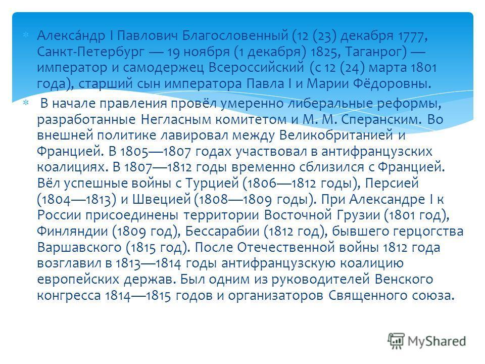 Алекса́ндр I Павлович Благословенный (12 (23) декабря 1777, Санкт-Петербург 19 ноября (1 декабря) 1825, Таганрог) император и самодержец Всероссийский (с 12 (24) марта 1801 года), старший сын императора Павла I и Марии Фёдоровны. В начале правления п
