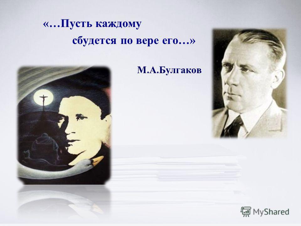 «…Пусть каждому сбудется по вере его…» М.А.Булгаков