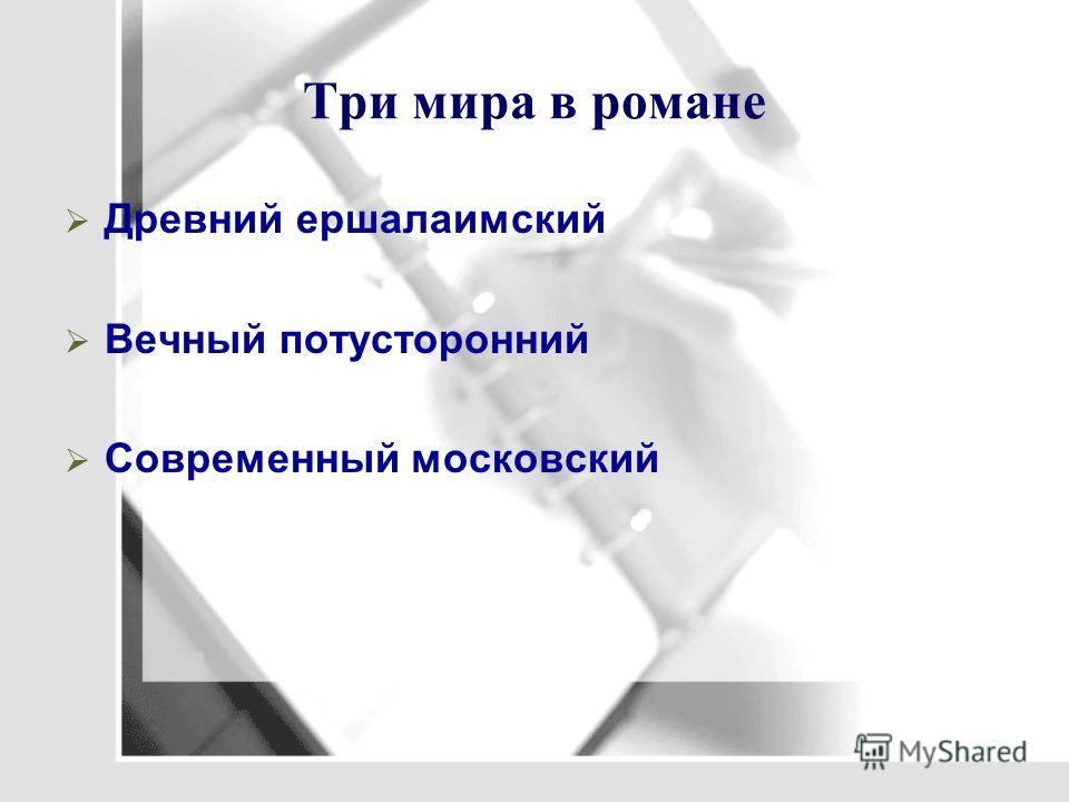 Три мира в романе Древний ершалаимский Вечный потусторонний Современный московский