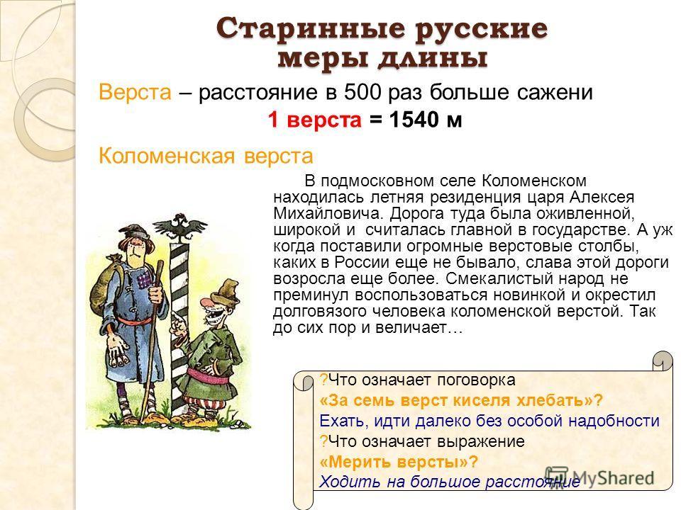 Верста – расстояние в 500 раз больше сажени 1 верста = 1540 м ?Что означает поговорка «За семь верст киселя хлебать»? Ехать, идти далеко без особой надобности ?Что означает выражение «Мерить версты»? Ходить на большое расстояние Старинные русские мер