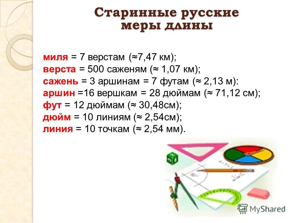 Старинные русские меры длины миля = 7 верстам (7,47 км); верста = 500 саженям ( 1,07 км); сажень = 3 аршинам = 7 футам ( 2,13 м): аршин =16 вершкам = 28 дюймам ( 71,12 см); фут = 12 дюймам ( 30,48см); дюйм = 10 линиям ( 2,54см); линия = 10 точкам ( 2