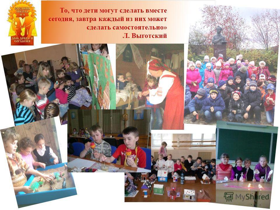 То, что дети могут сделать вместе сегодня, завтра каждый из них может сделать самостоятельно» Л. Выготский