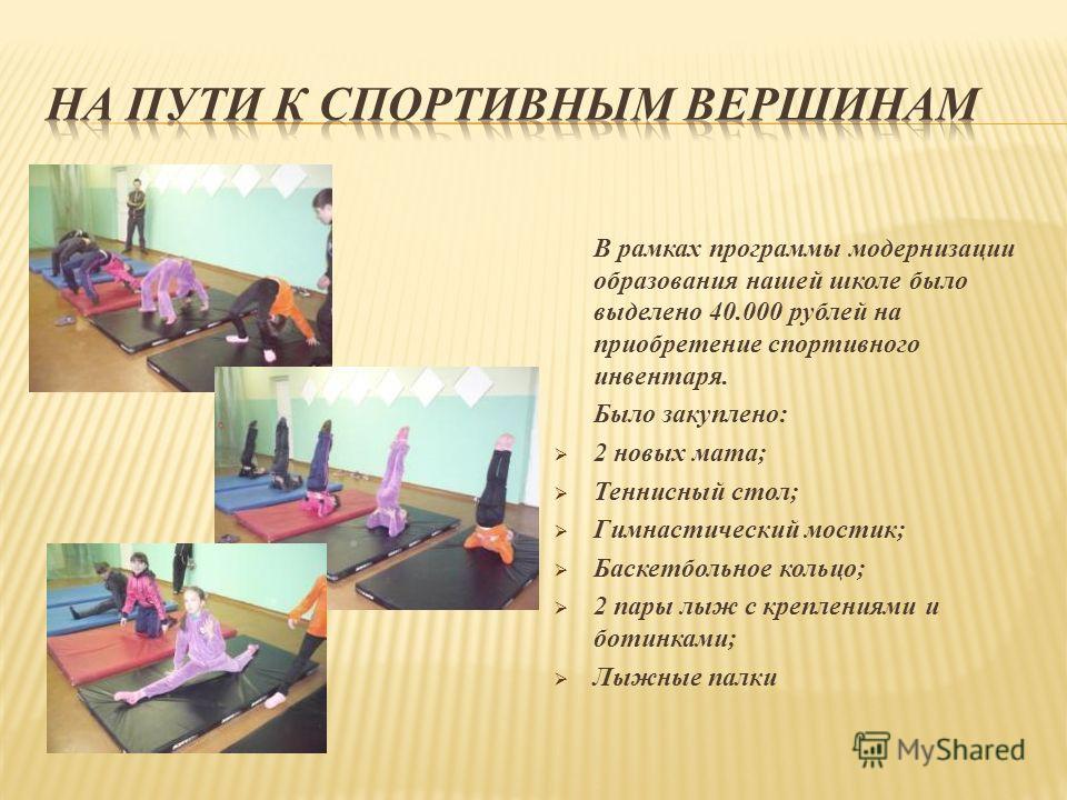 В рамках программы модернизации образования нашей школе было выделено 40.000 рублей на приобретение спортивного инвентаря. Было закуплено: 2 новых мата; Теннисный стол; Гимнастический мостик; Баскетбольное кольцо; 2 пары лыж с креплениями и ботинками