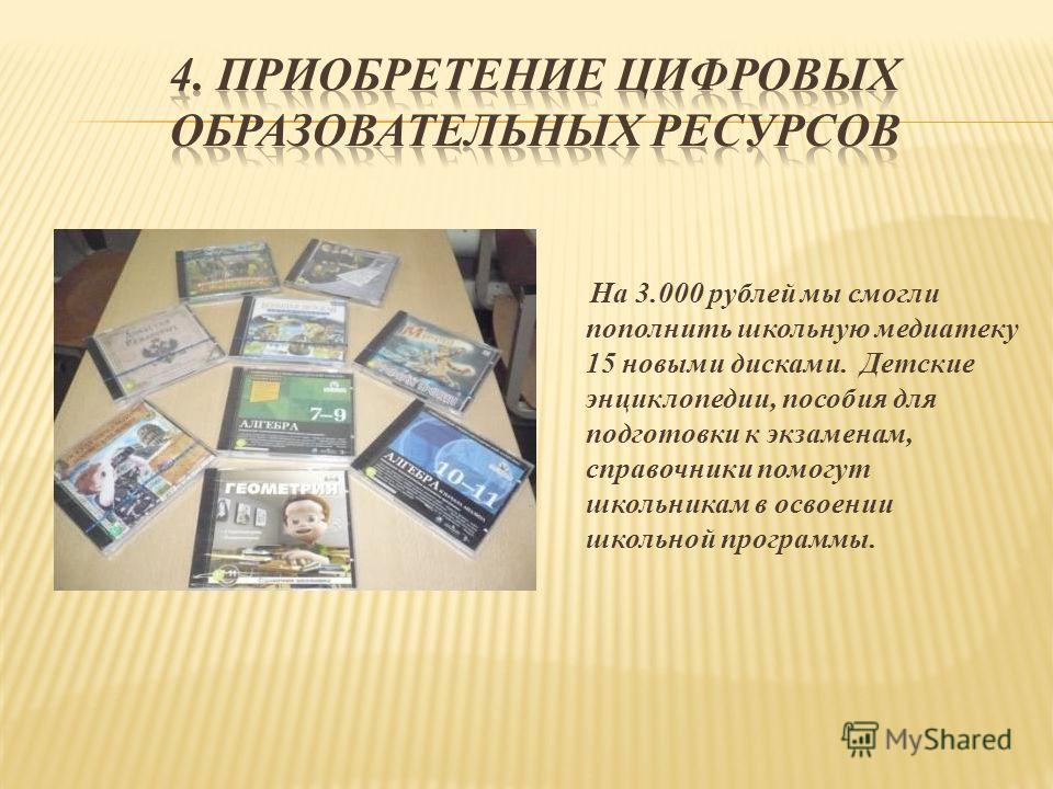 На 3.000 рублей мы смогли пополнить школьную медиатеку 15 новыми дисками. Детские энциклопедии, пособия для подготовки к экзаменам, справочники помогут школьникам в освоении школьной программы.