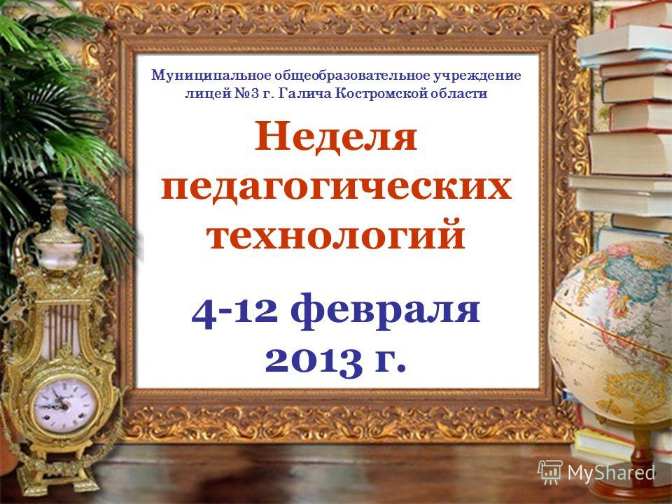Неделя педагогических технологий 4-12 февраля 2013 г. Муниципальное общеобразовательное учреждение лицей 3 г. Галича Костромской области