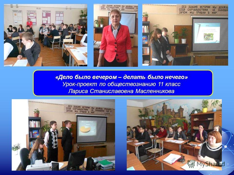 «Дело было вечером – делать было нечего» Урок-проект по обществознанию 11 класс Лариса Станиславовна Масленникова