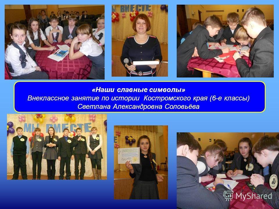 «Наши славные символы» Внеклассное занятие по истории Костромского края (6-е классы) Светлана Александровна Соловьёва