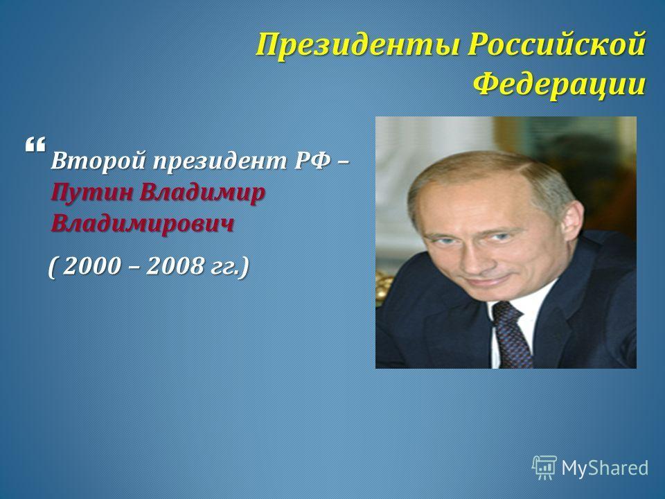 Президенты Российской Федерации Президенты Российской Федерации Второй президент РФ – Путин Владимир Владимирович Второй президент РФ – Путин Владимир Владимирович ( 2000 – 2008 гг.) ( 2000 – 2008 гг.)