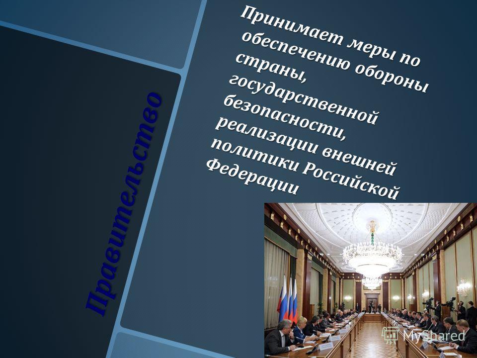 Правительство Принимает меры по обеспечению обороны страны, государственной безопасности, реализации внешней политики Российской Федерации Принимает меры по обеспечению обороны страны, государственной безопасности, реализации внешней политики Российс
