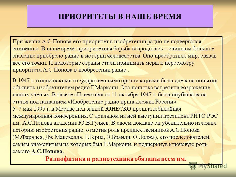 ПРИОРИТЕТЫ В НАШЕ ВРЕМЯ При жизни А.С.Попова его приоритет в изобретении радио не подвергался сомнению. В наше время приоритетная борьба возродилась – слишком большое значение приобрело радио в истории человечества. Оно преобразило мир, связав все ег
