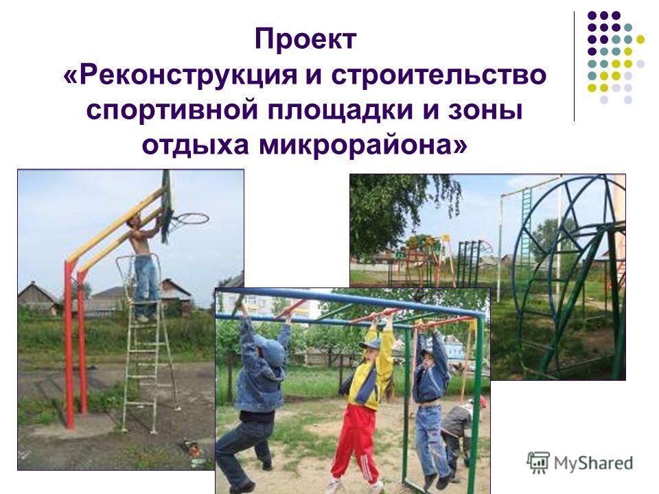 Проект «Реконструкция и строительство спортивной площадки и зоны отдыха микрорайона»