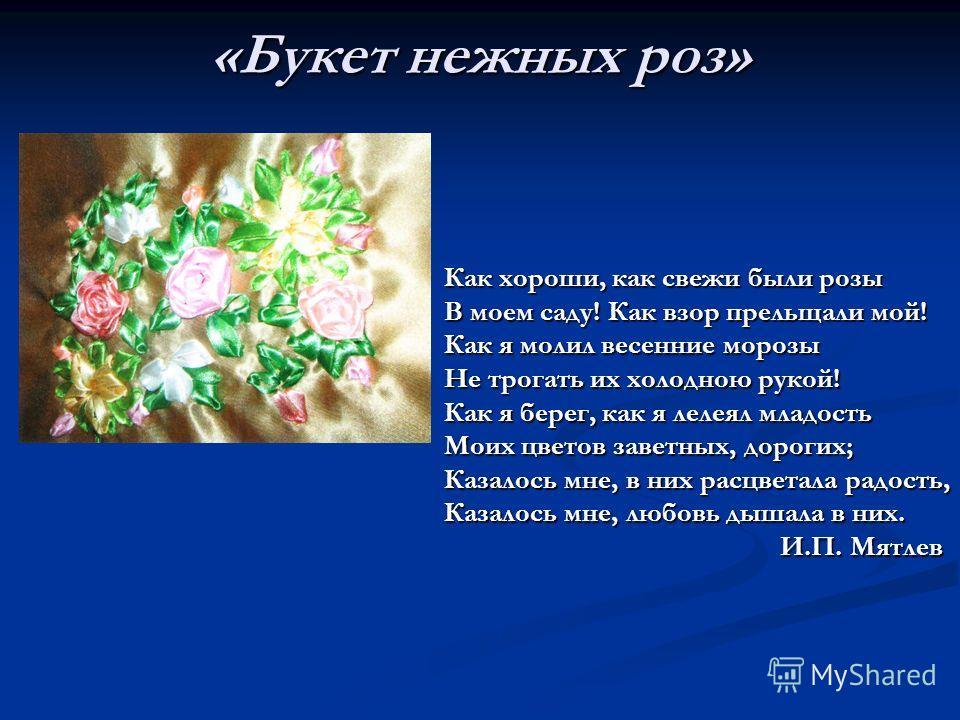 «Букет нежных роз» Как хороши, как свежи были розы В моем саду! Как взор прельщали мой! Как я молил весенние морозы Не трогать их холодною рукой! Как я берег, как я лелеял младость Моих цветов заветных, дорогих; Казалось мне, в них расцветала радость
