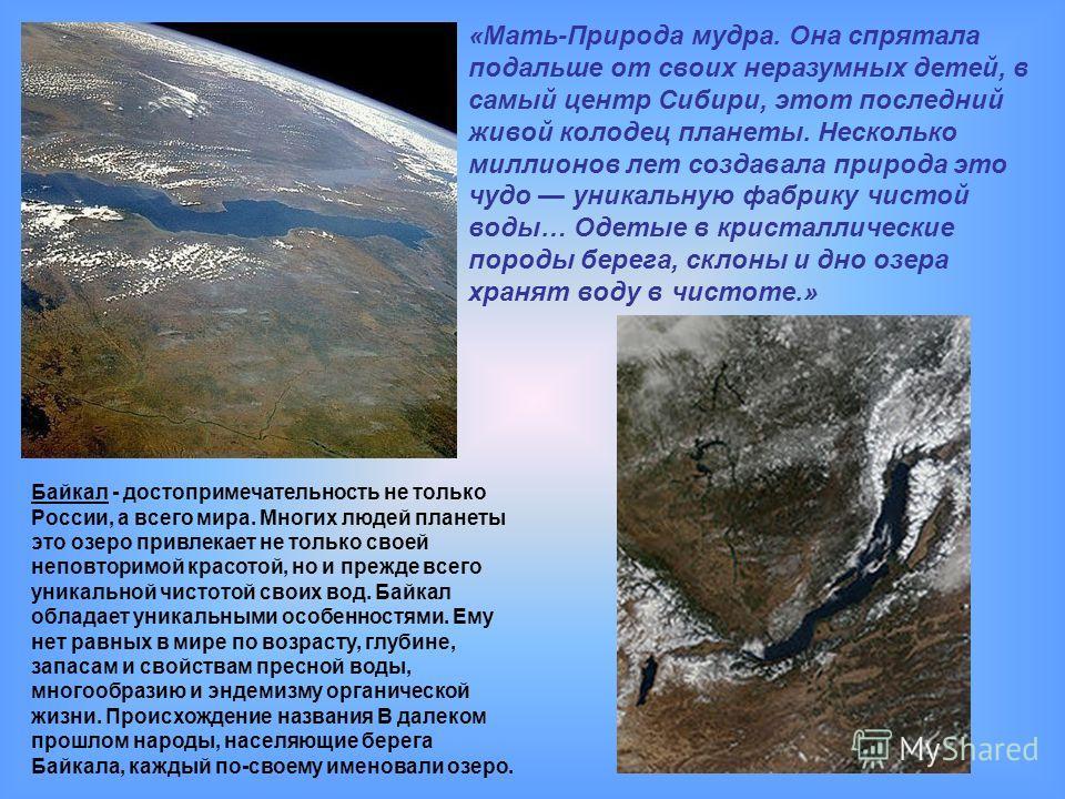 Байкал - достопримечательность не только России, а всего мира. Многих людей планеты это озеро привлекает не только своей неповторимой красотой, но и прежде всего уникальной чистотой своих вод. Байкал обладает уникальными особенностями. Ему нет равных