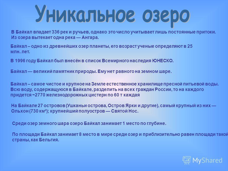 В Байкал впадает 336 рек и ручьев, однако это число учитывает лишь постоянные притоки. Из озера вытекает одна река Ангара. На Байкале 27 островов (Ушканьи острова, Остров Ярки и другие), самый крупный из них Ольхон (730 км²); крупнейший полуостров Св