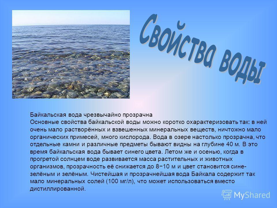 Байкальская вода чрезвычайно прозрачна Основные свойства байкальской воды можно коротко охарактеризовать так: в ней очень мало растворённых и взвешенных минеральных веществ, ничтожно мало органических примесей, много кислорода. Вода в озере настолько