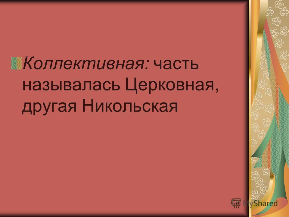 Коллективная: часть называлась Церковная, другая Никольская