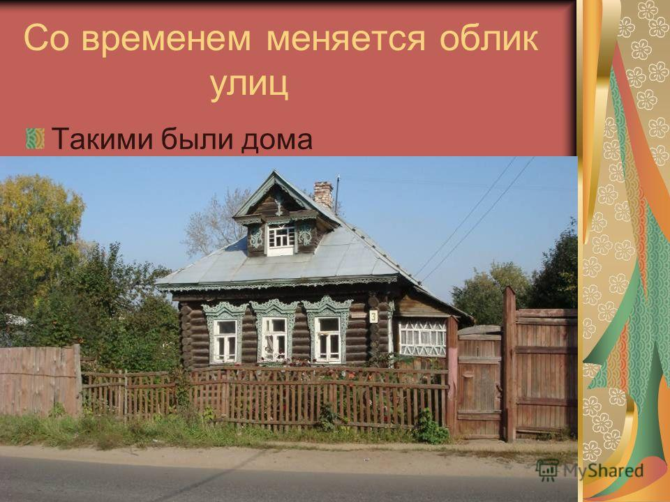 Со временем меняется облик улиц Такими были дома