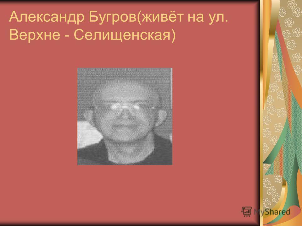 Александр Бугров(живёт на ул. Верхне - Селищенская)