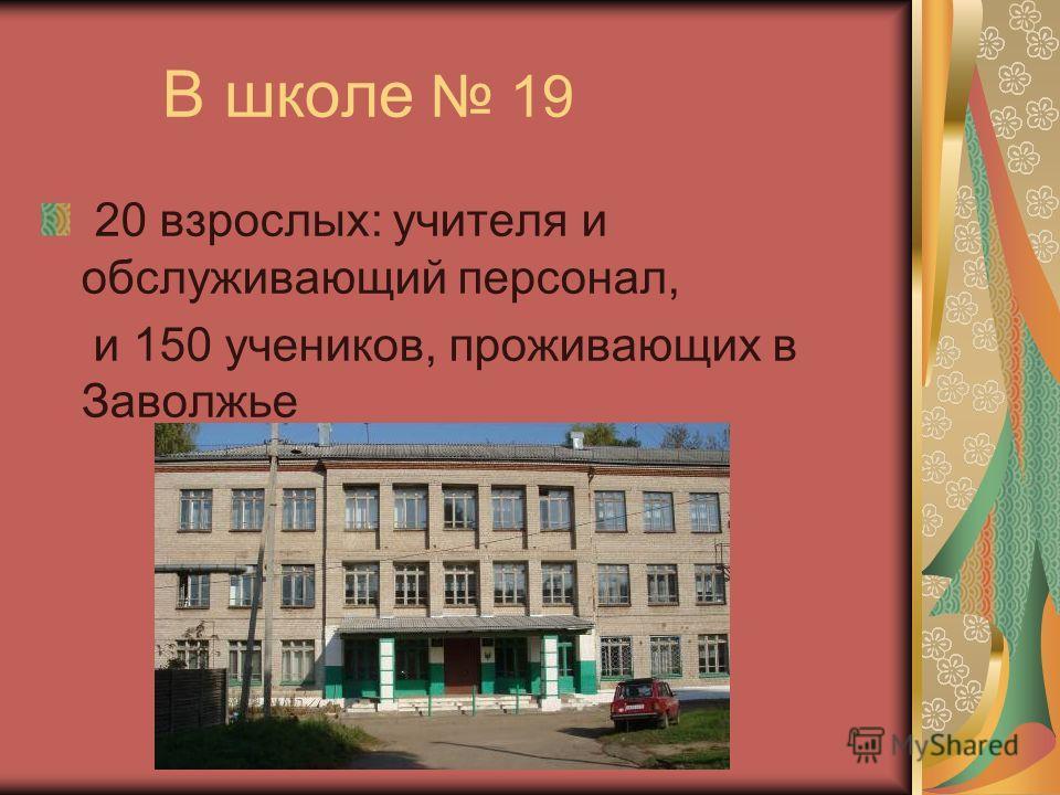 В школе 19 20 взрослых: учителя и обслуживающий персонал, и 150 учеников, проживающих в Заволжье