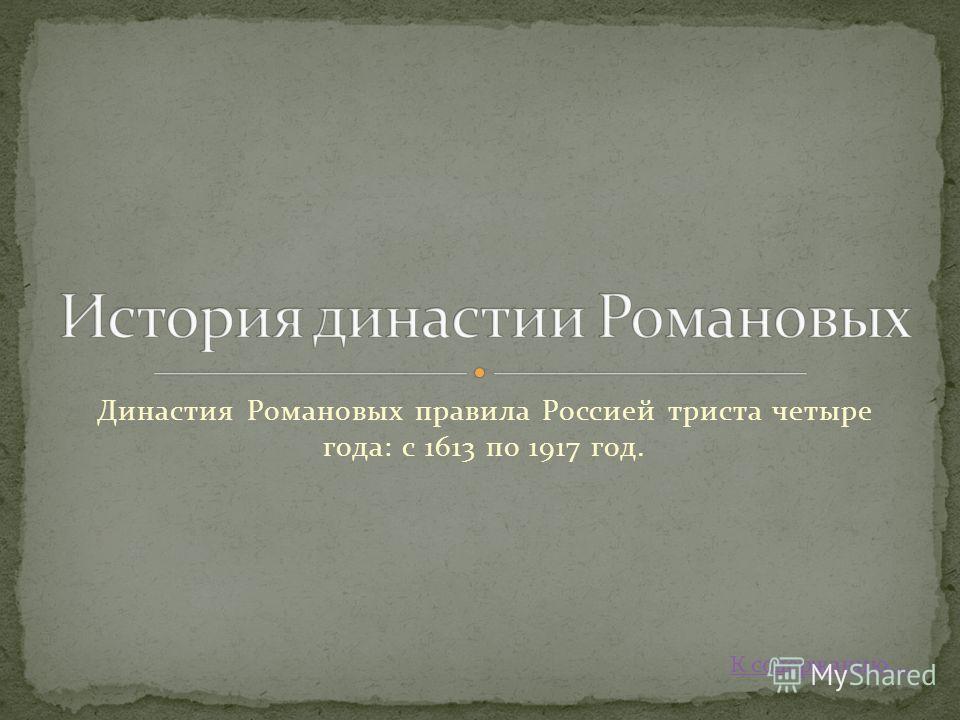 Династия Романовых правила Россией триста четыре года: с 1613 по 1917 год. К содержанию….