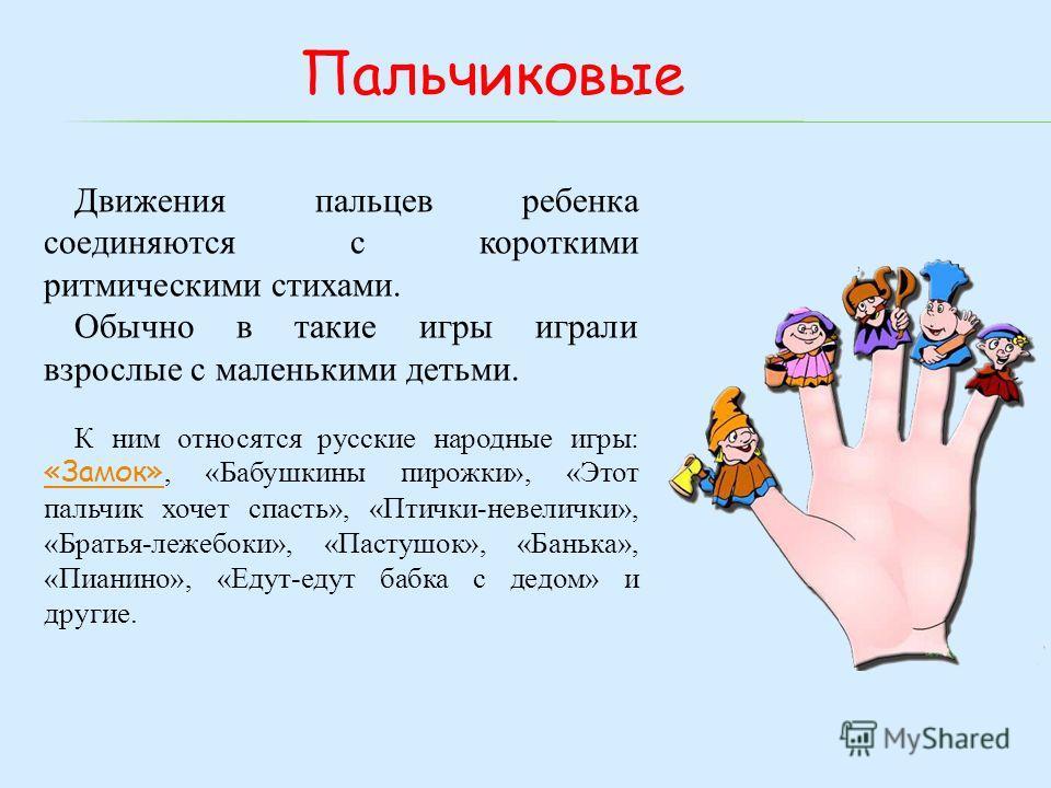 Движения пальцев ребенка соединяются с короткими ритмическими стихами. Обычно в такие игры играли взрослые с маленькими детьми. К ним относятся русские народные игры: «Замок», «Бабушкины пирожки», «Этот пальчик хочет спасть», «Птички-невелички», «Бра