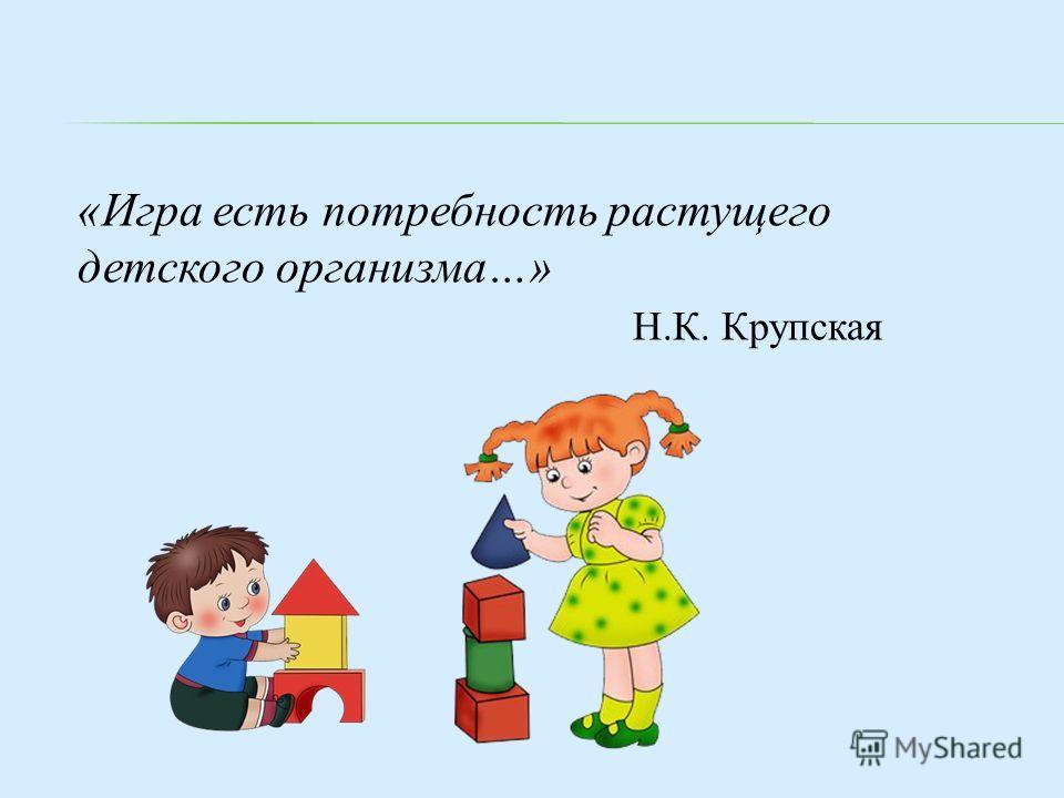 «Игра есть потребность растущего детского организма…» Н.К. Крупская