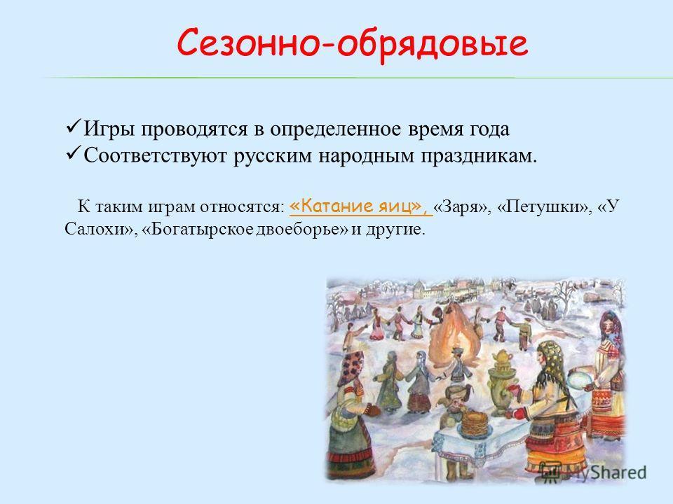 Сезонно-обрядовые Игры проводятся в определенное время года Соответствуют русским народным праздникам. К таким играм относятся: «Катание яиц», «Заря», «Петушки», «У Салохи», «Богатырское двоеборье» и другие. «Катание яиц»,