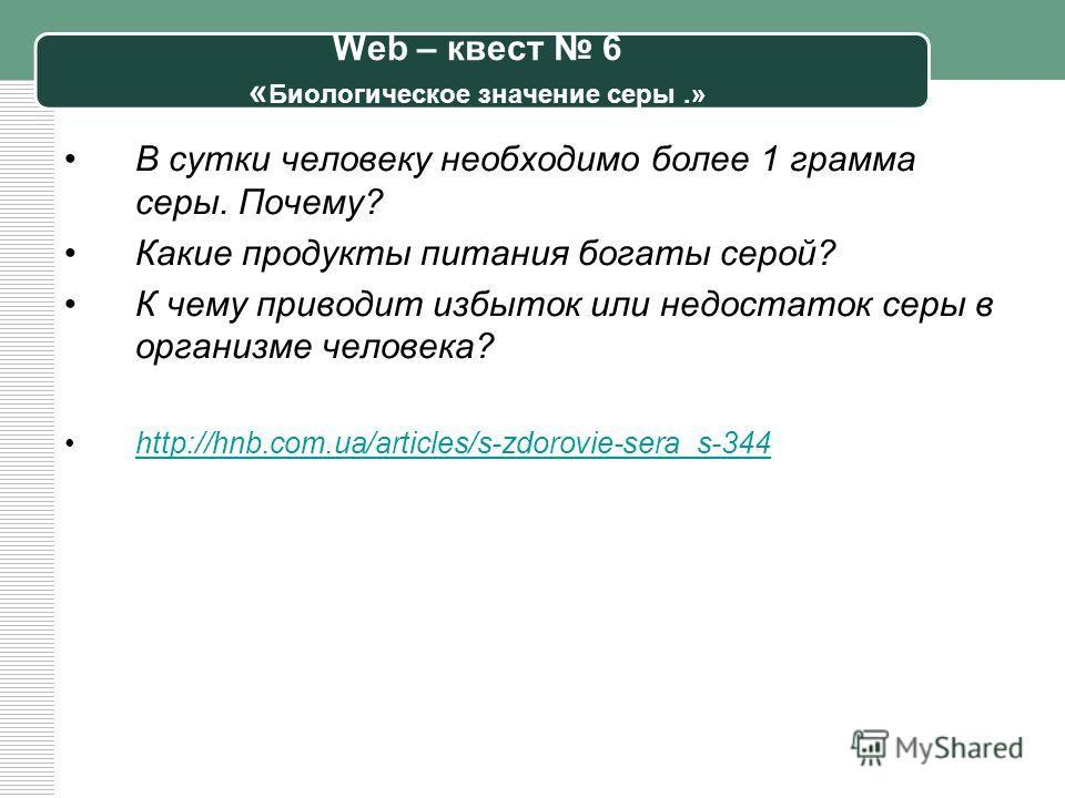 Web – квест 6 « Биологическое значение серы.» В сутки человеку необходимо более 1 грамма серы. Почему? Какие продукты питания богаты серой? К чему приводит избыток или недостаток серы в организме человека? http://hnb.com.ua/articles/s-zdorovie-sera_s