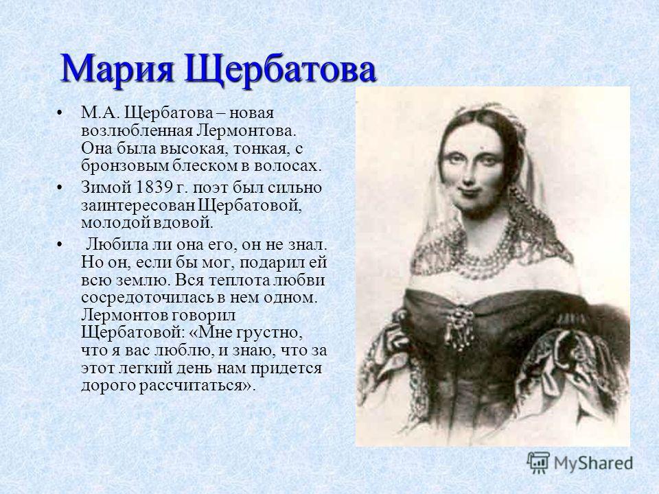 Мария Щербатова М.А. Щербатова – новая возлюбленная Лермонтова. Она была высокая, тонкая, с бронзовым блеском в волосах. Зимой 1839 г. поэт был сильно заинтересован Щербатовой, молодой вдовой. Любила ли она его, он не знал. Но он, если бы мог, подари