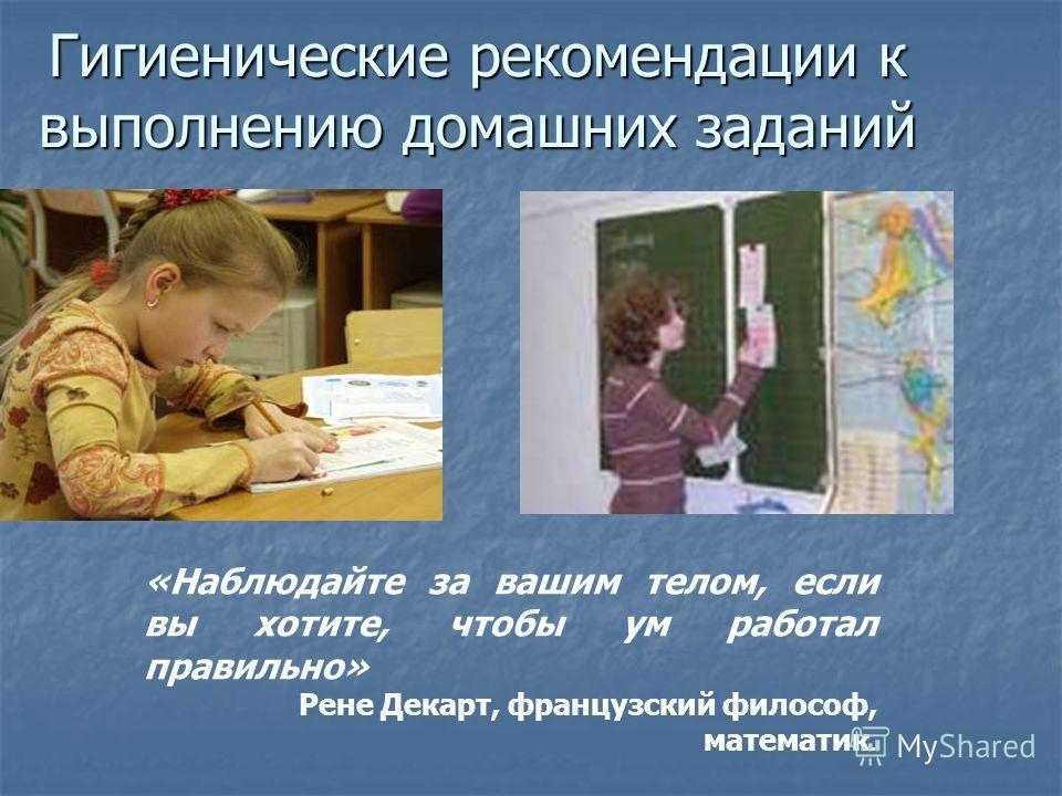 Гигиенические рекомендации к выполнению домашних заданий «Наблюдайте за вашим телом, если вы хотите, чтобы ум работал правильно» Рене Декарт, французский философ, математик.