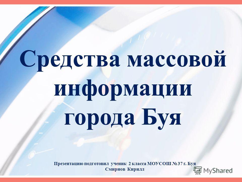 Средства массовой информации города Буя Презентацию подготовил ученик 2 класса МОУСОШ 37 г. Буя Смирнов Кирилл