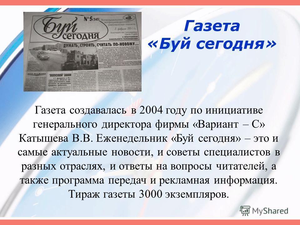 Газета «Буй сегодня» Газета создавалась в 2004 году по инициативе генерального директора фирмы «Вариант – С» Катышева В.В. Еженедельник «Буй сегодня» – это и самые актуальные новости, и советы специалистов в разных отраслях, и ответы на вопросы читат