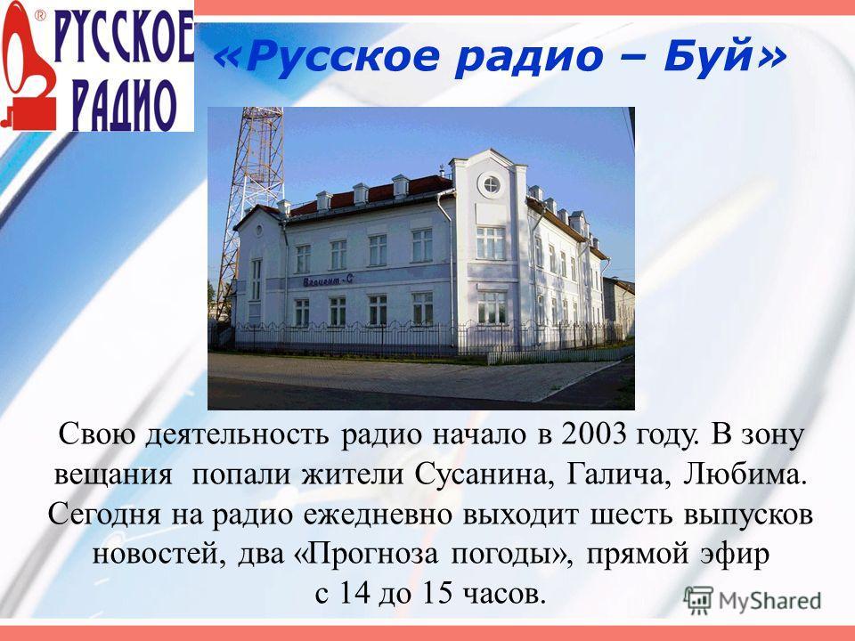 «Русское радио – Буй» Свою деятельность радио начало в 2003 году. В зону вещания попали жители Сусанина, Галича, Любима. Сегодня на радио ежедневно выходит шесть выпусков новостей, два «Прогноза погоды», прямой эфир с 14 до 15 часов.