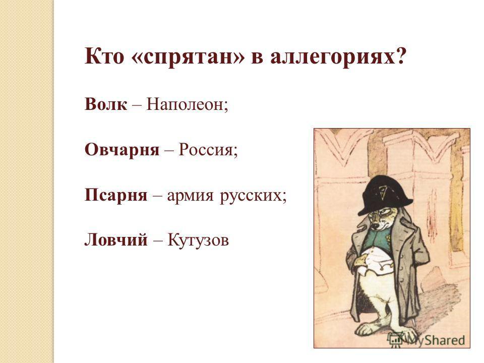Кто «спрятан» в аллегориях? Волк – Наполеон; Овчарня – Россия; Псарня – армия русских; Ловчий – Кутузов