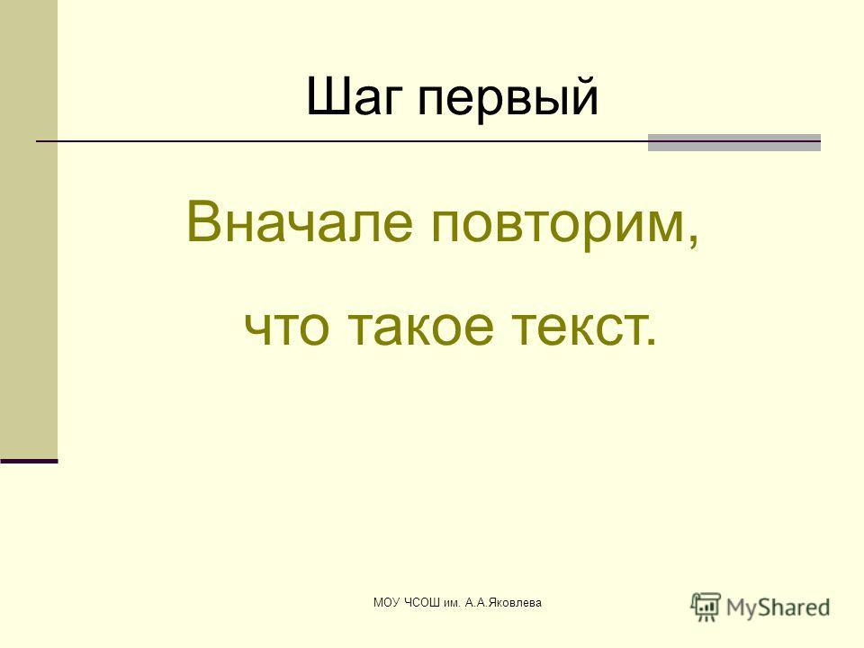 МОУ ЧСОШ им. А.А.Яковлева Вначале повторим, что такое текст. Шаг первый