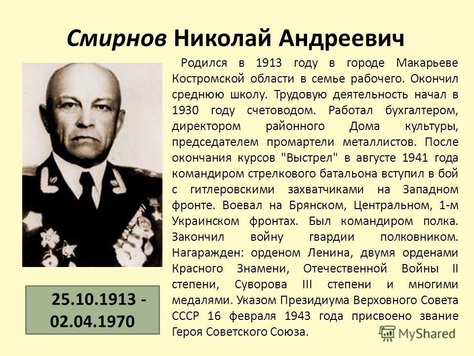 Смирнов Николай Андреевич Родился в 1913 году в городе Макарьеве Костромской области в семье рабочего. Окончил среднюю школу. Трудовую деятельность начал в 1930 году счетоводом. Работал бухгалтером, директором районного Дома культуры, председателем п