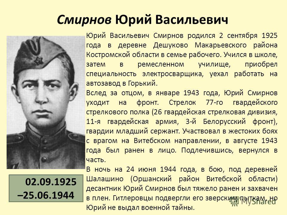 Смирнов Юрий Васильевич Юрий Васильевич Смирнов родился 2 сентября 1925 года в деревне Дешуково Макарьевского района Костромской области в семье рабочего. Учился в школе, затем в ремесленном училище, приобрел специальность электросварщика, уехал рабо